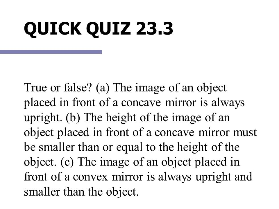 QUICK QUIZ 23.3 True or false? (a) The image of an object placed in front of a concave mirror is always upright. (b) The height of the image of an obj