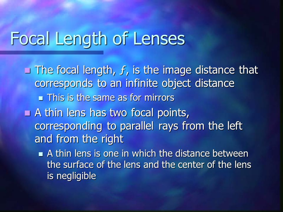Focal Length of Lenses The focal length, ƒ, is the image distance that corresponds to an infinite object distance The focal length, ƒ, is the image di