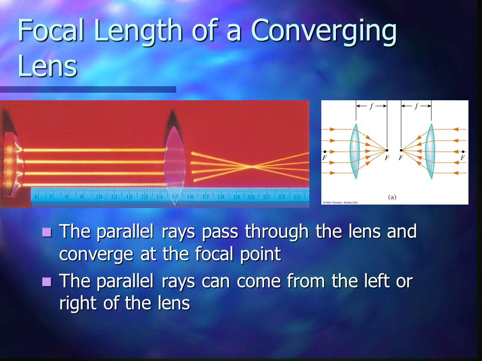 Focal Length of a Converging Lens The parallel rays pass through the lens and converge at the focal point The parallel rays can come from the left or