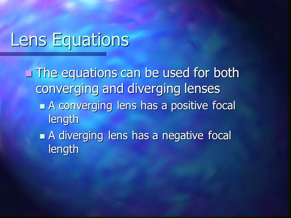 Lens Equations The equations can be used for both converging and diverging lenses The equations can be used for both converging and diverging lenses A