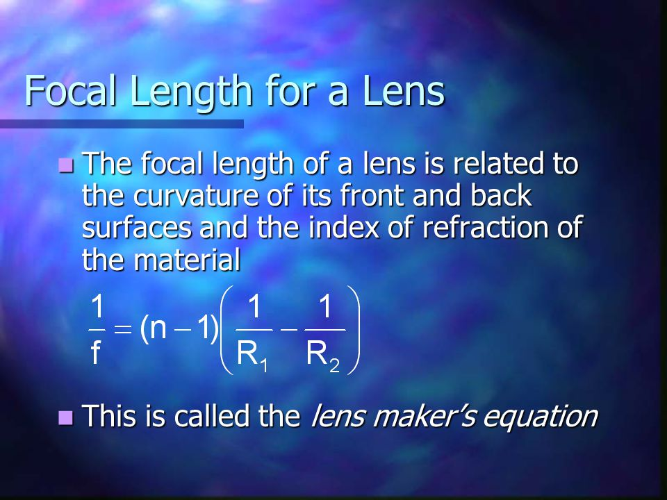 Focal Length for a Lens The focal length of a lens is related to the curvature of its front and back surfaces and the index of refraction of the mater