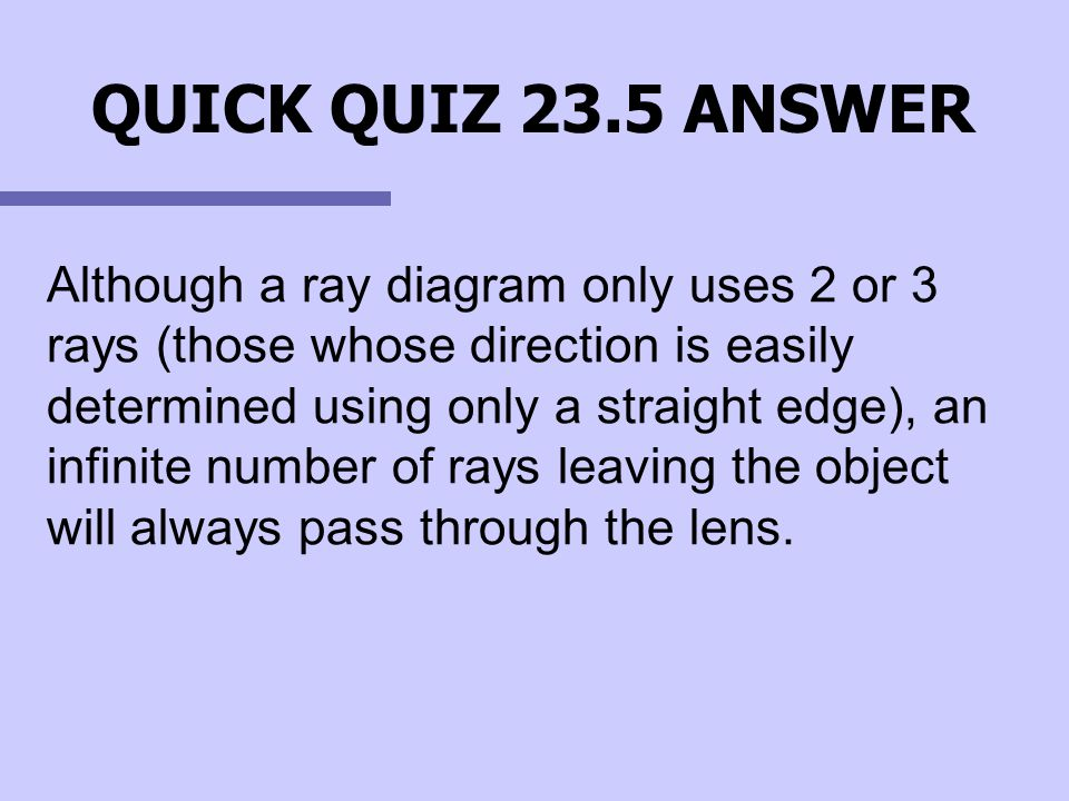 QUICK QUIZ 23.5 ANSWER Although a ray diagram only uses 2 or 3 rays (those whose direction is easily determined using only a straight edge), an infini