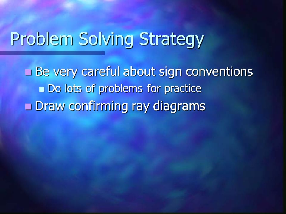 Problem Solving Strategy Be very careful about sign conventions Be very careful about sign conventions Do lots of problems for practice Do lots of pro