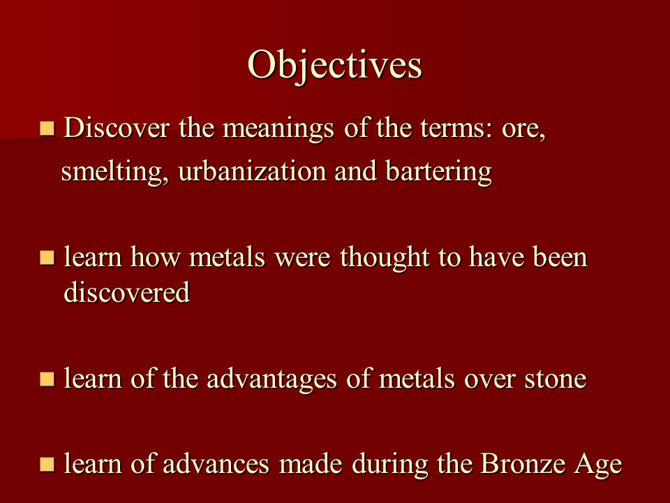 Objectives Discover the meanings of the terms: ore, Discover the meanings of the terms: ore, smelting, urbanization and bartering smelting, urbanization and bartering learn how metals were thought to have been discovered learn how metals were thought to have been discovered learn of the advantages of metals over stone learn of the advantages of metals over stone learn of advances made during the Bronze Age learn of advances made during the Bronze Age