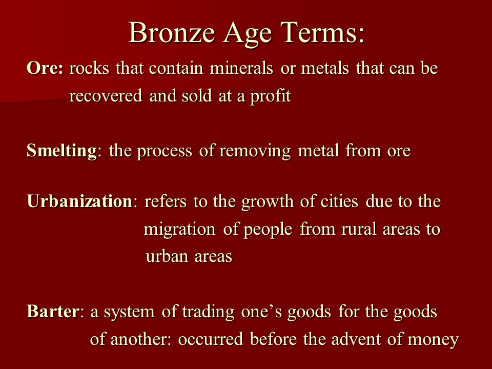 Bronze Age Terms: Ore: rocks that contain minerals or metals that can be recovered and sold at a profit recovered and sold at a profit Smelting: the process of removing metal from ore Urbanization: refers to the growth of cities due to the migration of people from rural areas to migration of people from rural areas to urban areas urban areas Barter: a system of trading one's goods for the goods of another: occurred before the advent of money of another: occurred before the advent of money