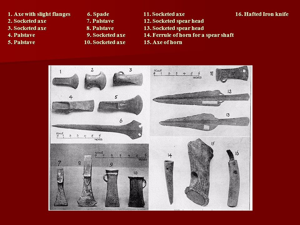 1. Axe with slight flanges 6. Spade 11. Socketed axe 16.