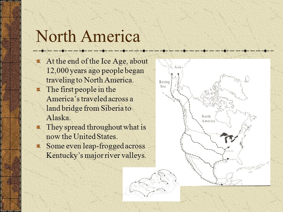 North America At the end of the Ice Age, about 12,000 years ago people began traveling to North America.