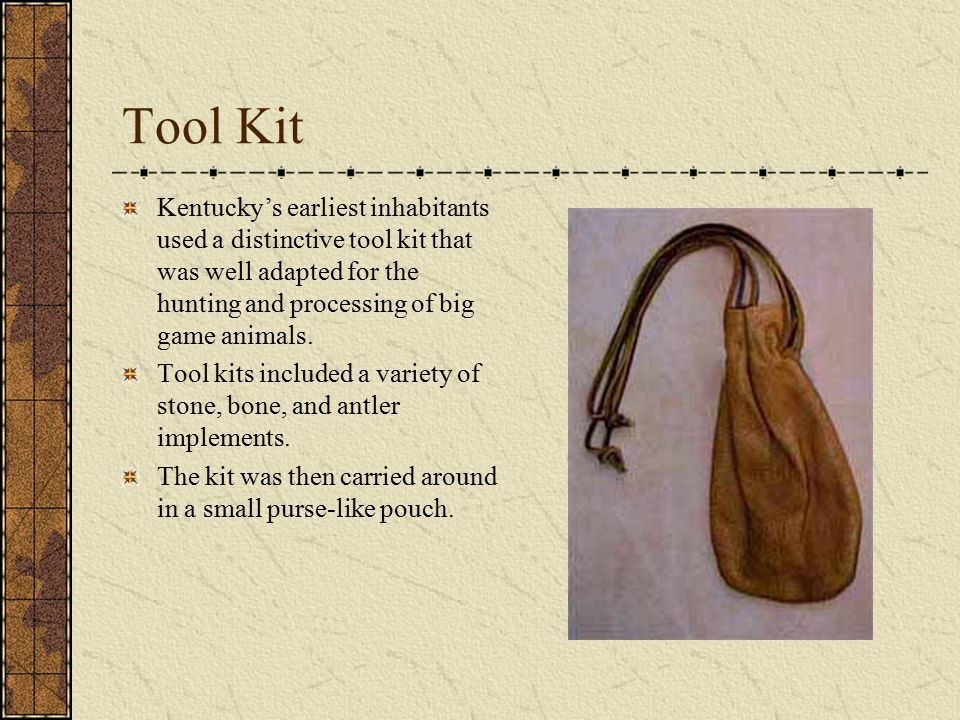 Tool Kit Kentucky's earliest inhabitants used a distinctive tool kit that was well adapted for the hunting and processing of big game animals.