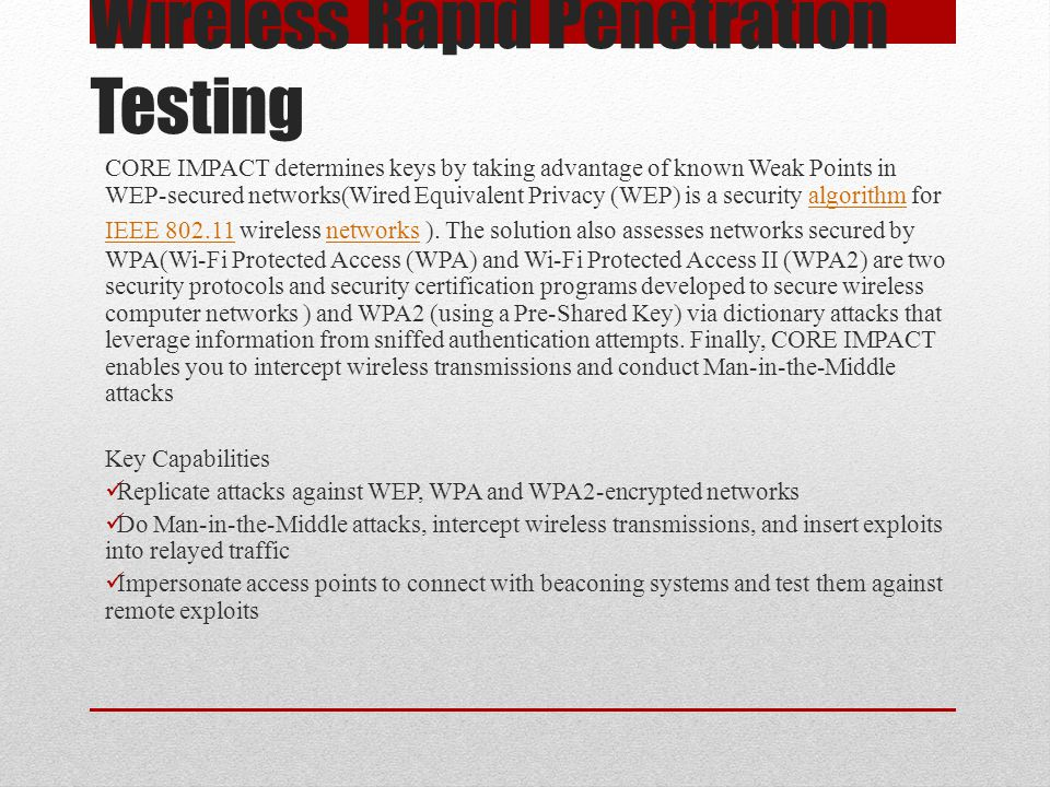 Wireless Rapid Penetration Testing CORE IMPACT determines keys by taking advantage of known Weak Points in WEP-secured networks(Wired Equivalent Priva