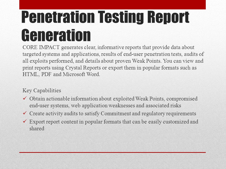 Penetration Testing Report Generation CORE IMPACT generates clear, informative reports that provide data about targeted systems and applications, resu