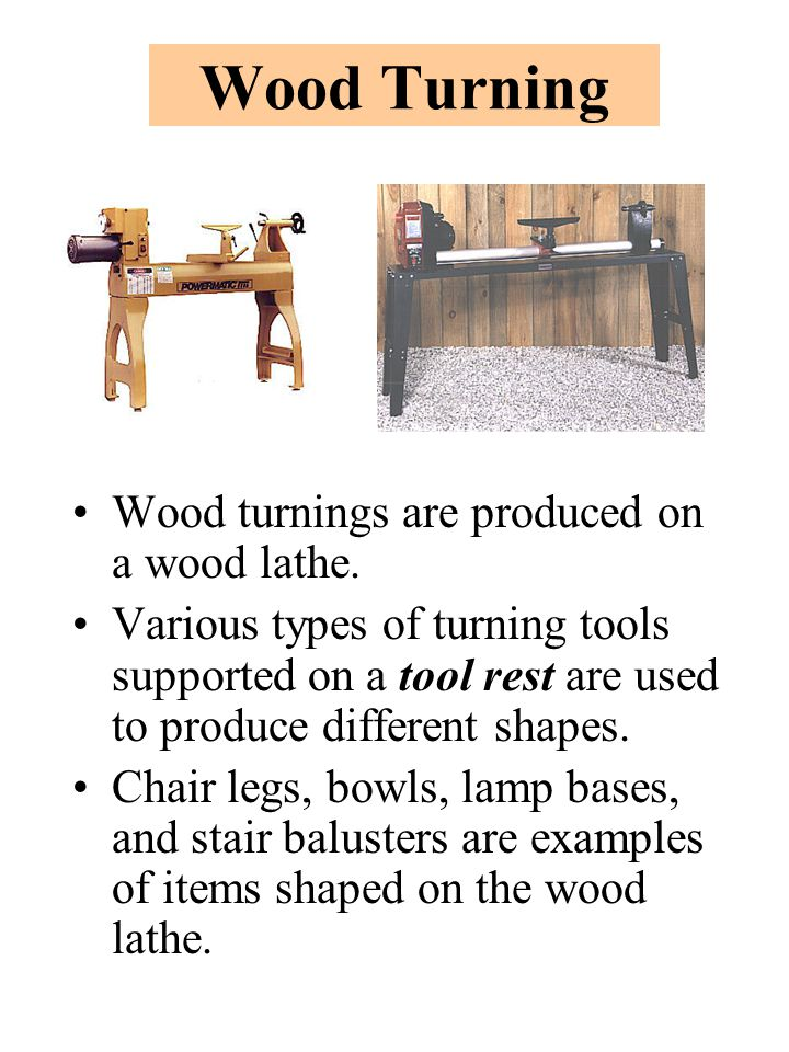 Wood Turning Wood turnings are produced on a wood lathe.