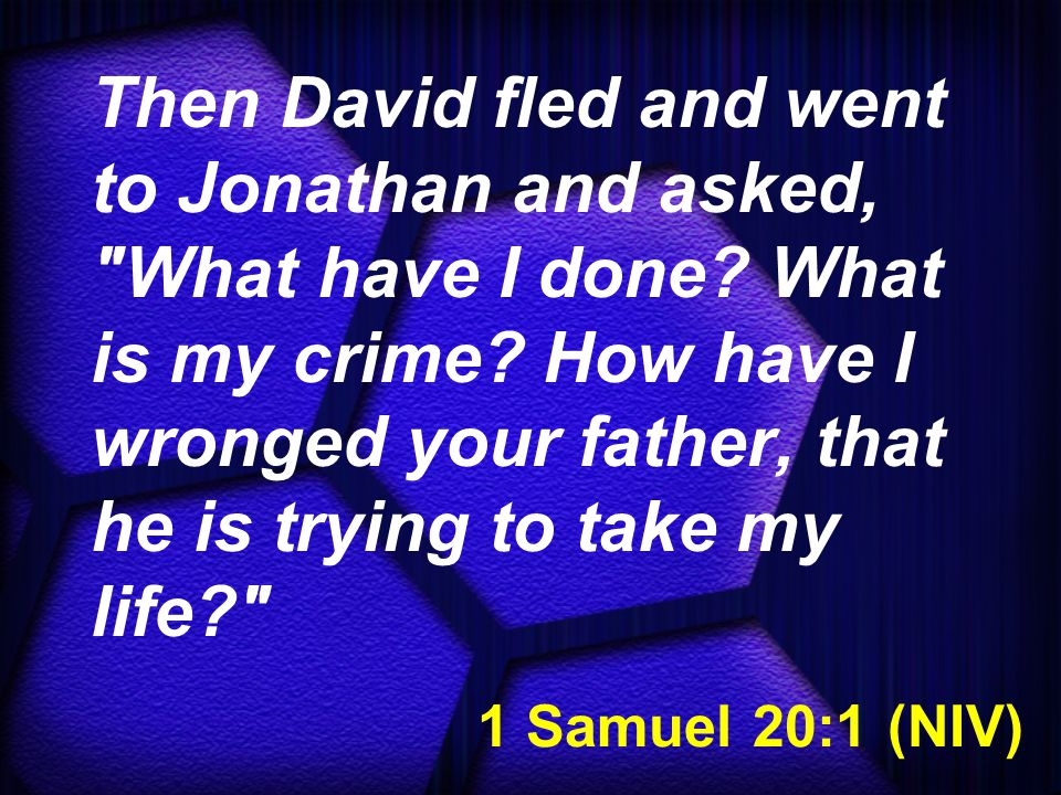 1 Samuel 20:1 (NIV) Then David fled and went to Jonathan and asked, What have I done.