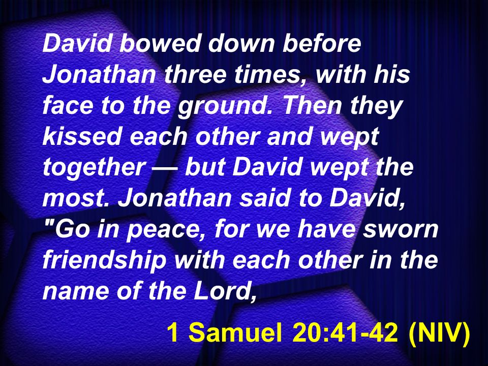 1 Samuel 20:41-42 (NIV) David bowed down before Jonathan three times, with his face to the ground. Then they kissed each other and wept together — but