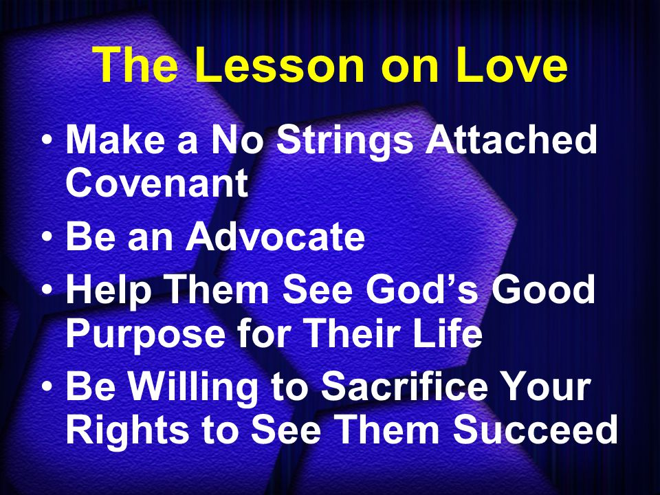 The Lesson on Love Make a No Strings Attached Covenant Be an Advocate Help Them See God's Good Purpose for Their Life Be Willing to Sacrifice Your Rights to See Them Succeed