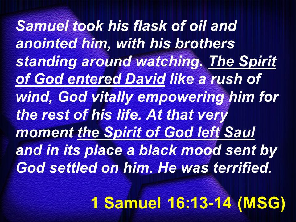 1 Samuel 16:13-14 (MSG) Samuel took his flask of oil and anointed him, with his brothers standing around watching.