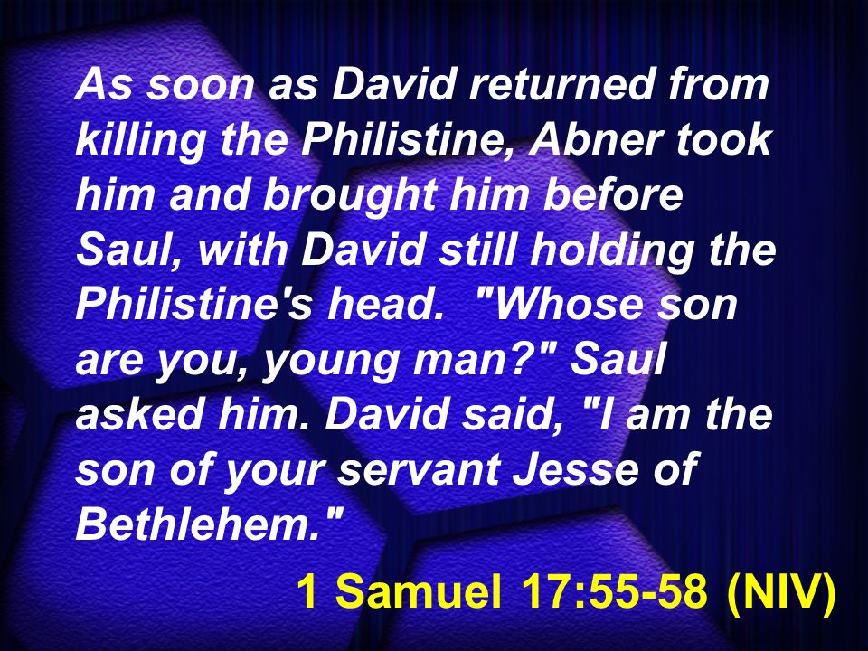 1 Samuel 17:55-58 (NIV) As soon as David returned from killing the Philistine, Abner took him and brought him before Saul, with David still holding the Philistine s head.