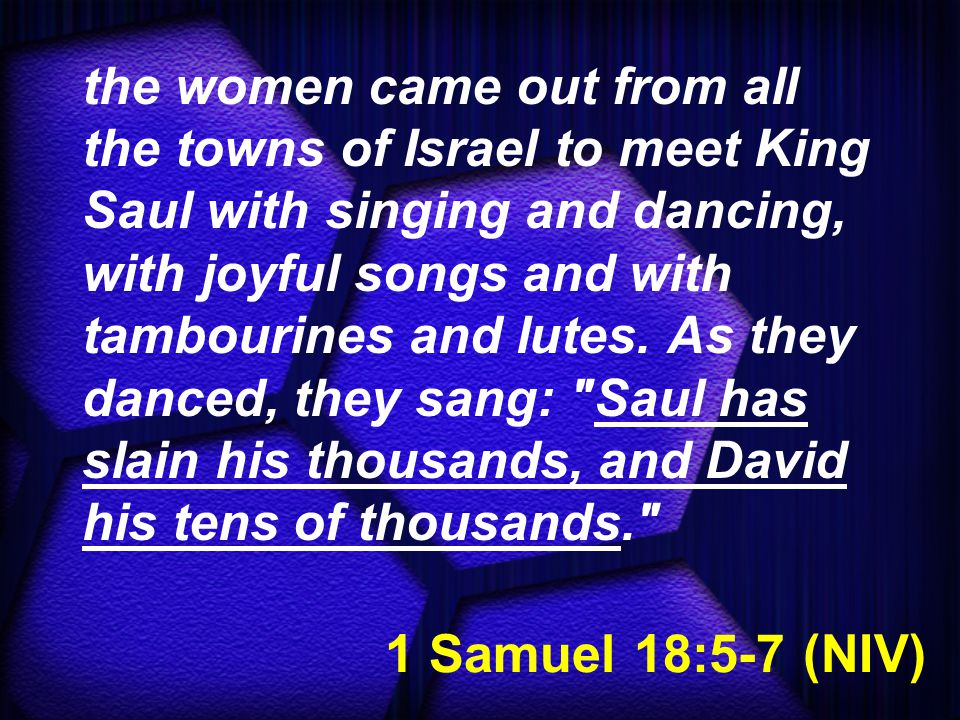 1 Samuel 18:5-7 (NIV) the women came out from all the towns of Israel to meet King Saul with singing and dancing, with joyful songs and with tambourin