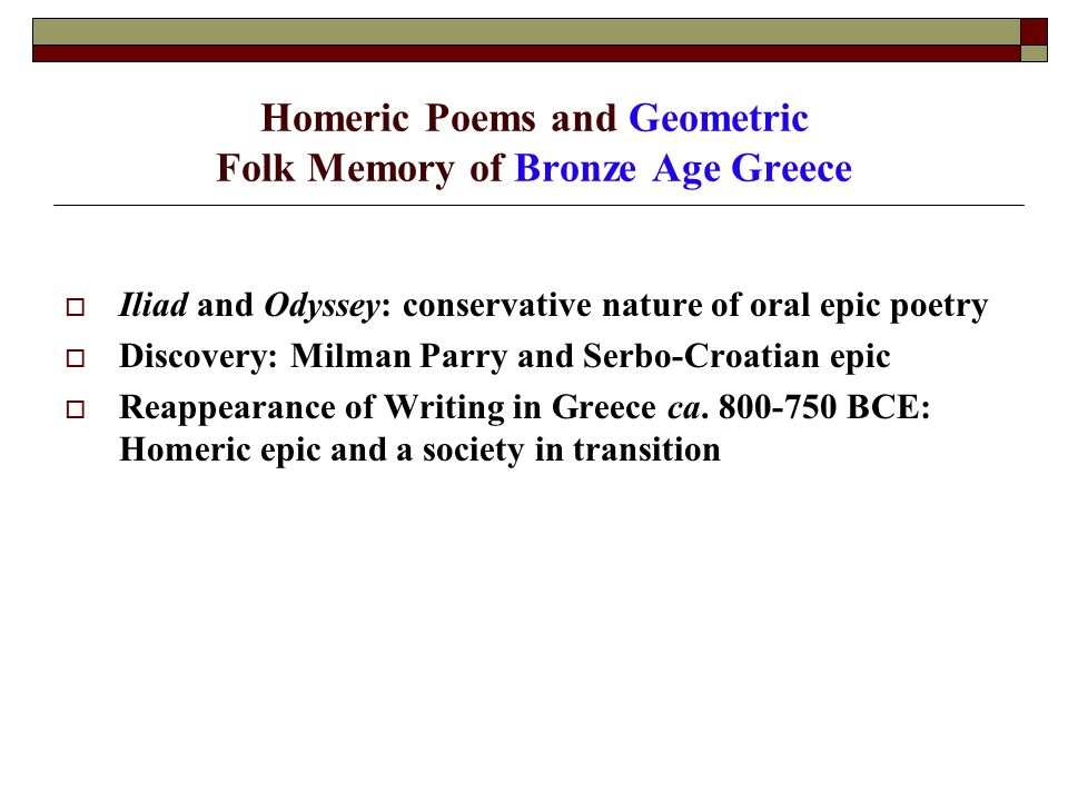 Homeric Poems and Geometric Folk Memory of Bronze Age Greece  Iliad and Odyssey: conservative nature of oral epic poetry  Discovery: Milman Parry and Serbo-Croatian epic  Reappearance of Writing in Greece ca.