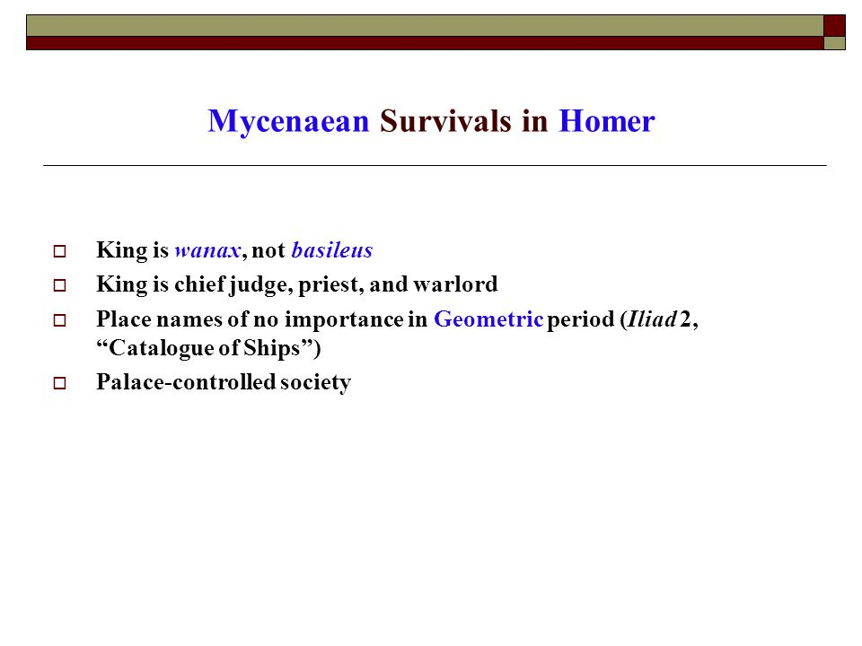 Mycenaean Survivals in Homer  King is wanax, not basileus  King is chief judge, priest, and warlord  Place names of no importance in Geometric period (Iliad 2, Catalogue of Ships )  Palace-controlled society