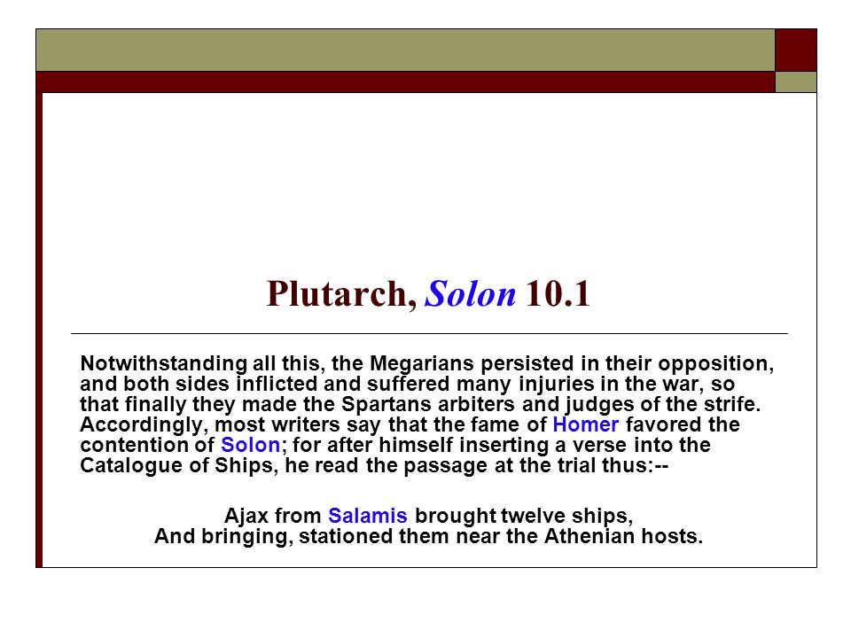 Plutarch, Solon 10.1 Notwithstanding all this, the Megarians persisted in their opposition, and both sides inflicted and suffered many injuries in the war, so that finally they made the Spartans arbiters and judges of the strife.