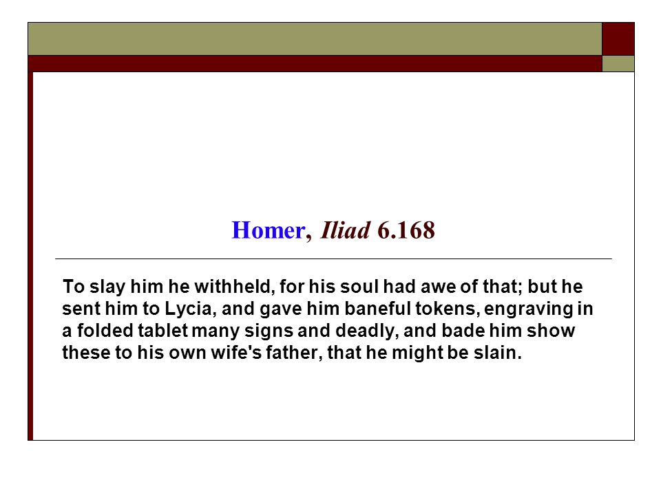 Homer, Iliad 6.168 To slay him he withheld, for his soul had awe of that; but he sent him to Lycia, and gave him baneful tokens, engraving in a folded tablet many signs and deadly, and bade him show these to his own wife s father, that he might be slain.
