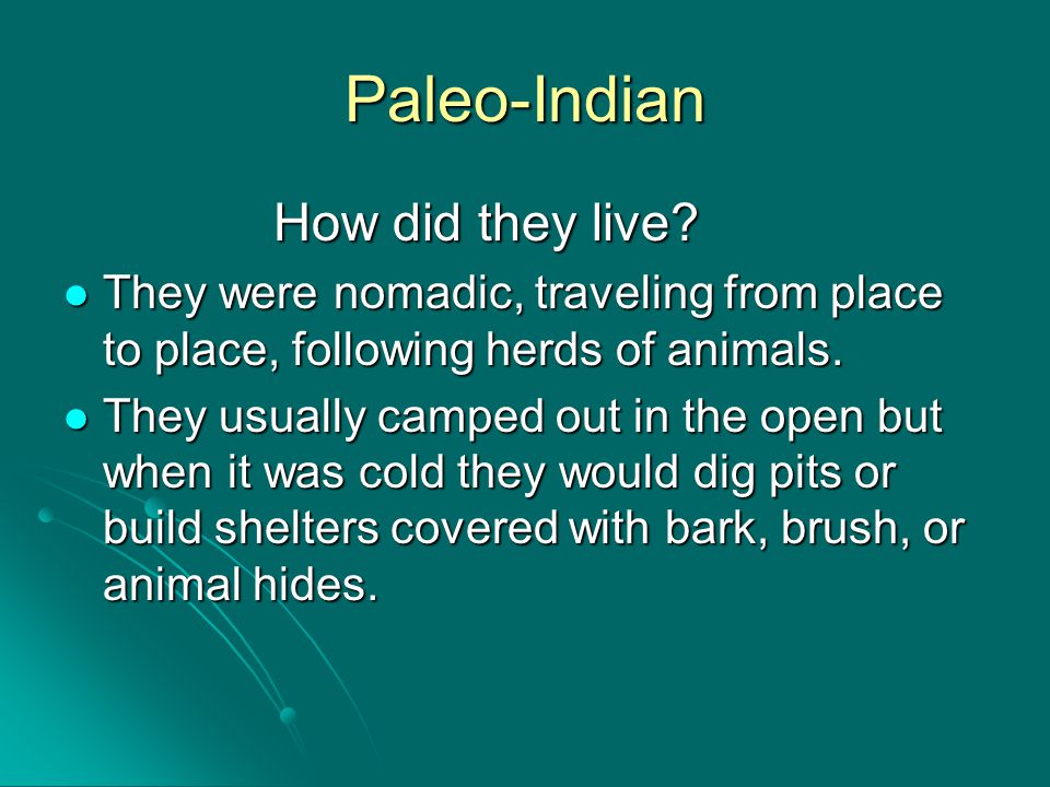 Paleo-Indian How did they live? They were nomadic, traveling from place to place, following herds of animals. They were nomadic, traveling from place