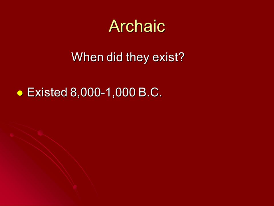 Archaic When did they exist? Existed 8,000-1,000 B.C. Existed 8,000-1,000 B.C.