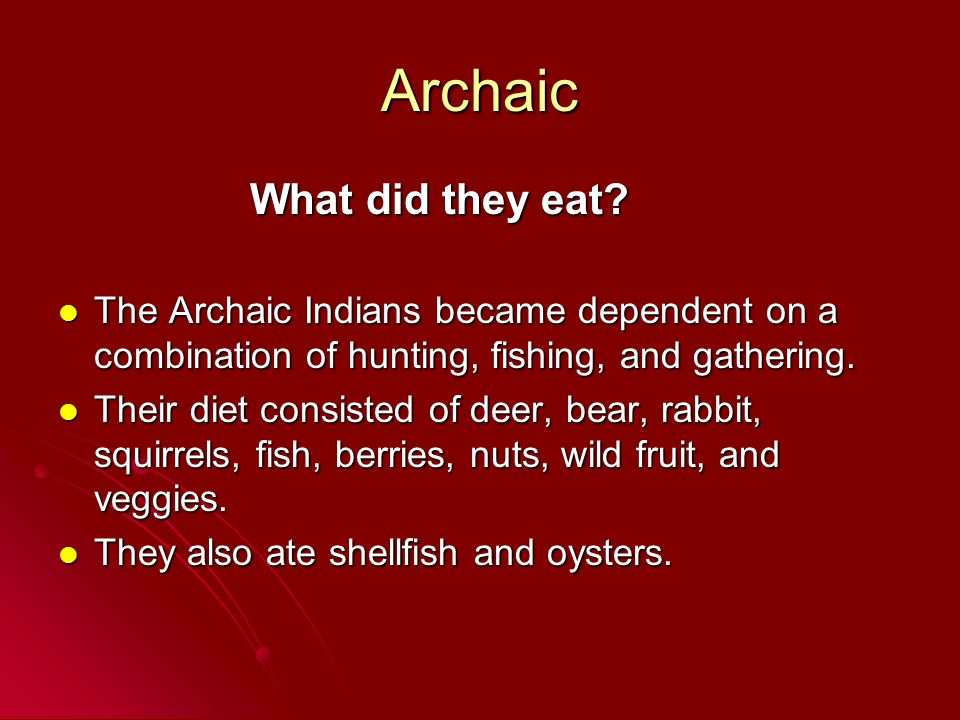 Archaic What did they eat? The Archaic Indians became dependent on a combination of hunting, fishing, and gathering. The Archaic Indians became depend