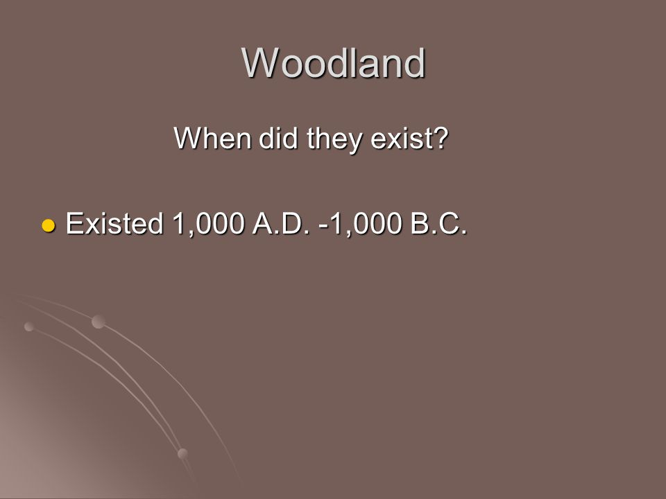Woodland When did they exist? Existed 1,000 A.D. -1,000 B.C. Existed 1,000 A.D. -1,000 B.C.