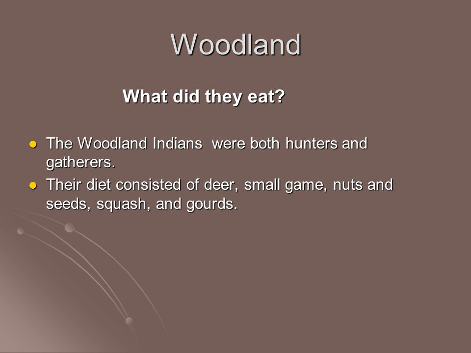 Woodland What did they eat? The Woodland Indians were both hunters and gatherers. The Woodland Indians were both hunters and gatherers. Their diet con