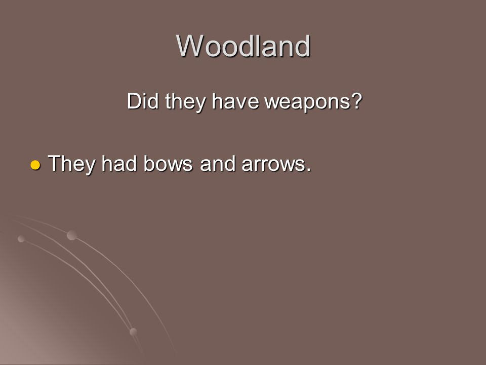 Woodland Did they have weapons? They had bows and arrows. They had bows and arrows.