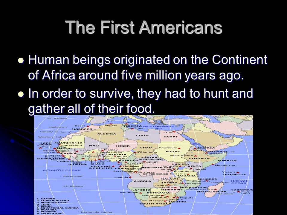 The First Americans Human beings originated on the Continent of Africa around five million years ago. Human beings originated on the Continent of Afri