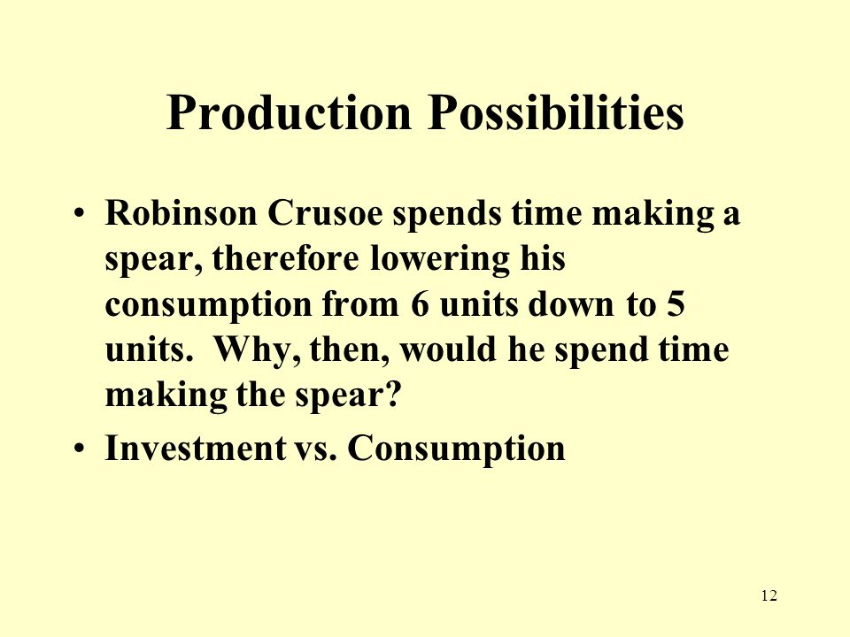 12 Production Possibilities Robinson Crusoe spends time making a spear, therefore lowering his consumption from 6 units down to 5 units.