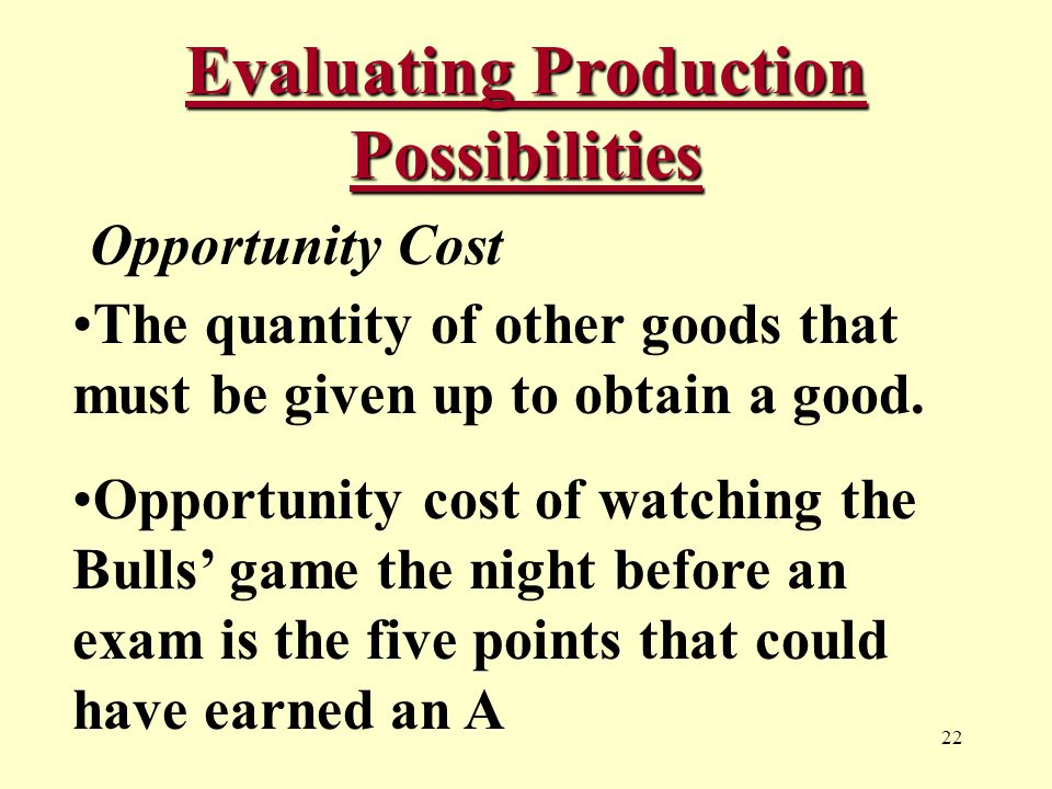 22 Evaluating Production Possibilities Opportunity Cost The quantity of other goods that must be given up to obtain a good.