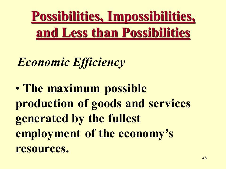 48 Possibilities, Impossibilities, and Less than Possibilities Economic Efficiency The maximum possible production of goods and services generated by the fullest employment of the economy's resources.