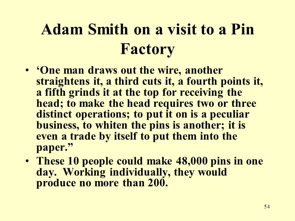 54 Adam Smith on a visit to a Pin Factory 'One man draws out the wire, another straightens it, a third cuts it, a fourth points it, a fifth grinds it at the top for receiving the head; to make the head requires two or three distinct operations; to put it on is a peculiar business, to whiten the pins is another; it is even a trade by itself to put them into the paper. These 10 people could make 48,000 pins in one day.