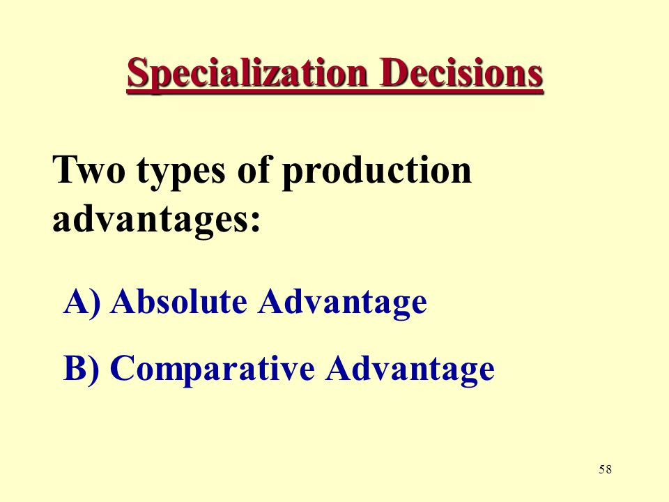 58 Specialization Decisions Two types of production advantages: A) Absolute Advantage B) Comparative Advantage
