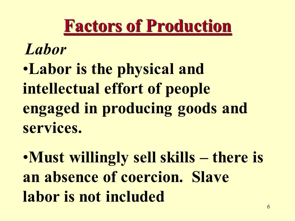 6 Factors of Production Labor Labor is the physical and intellectual effort of people engaged in producing goods and services.
