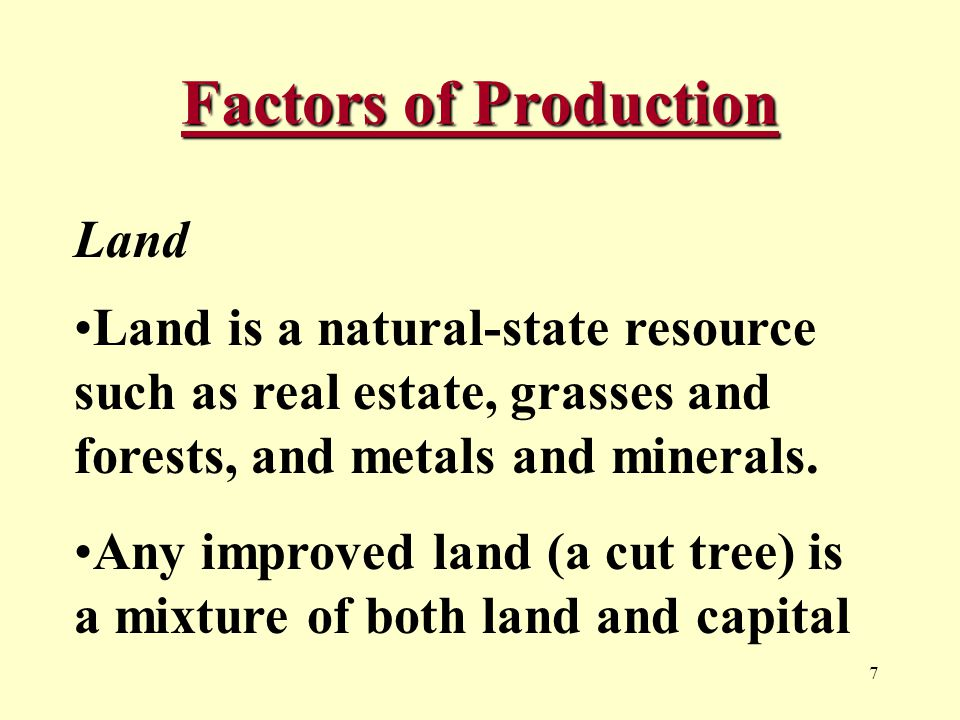 7 Factors of Production Land Land is a natural-state resource such as real estate, grasses and forests, and metals and minerals.