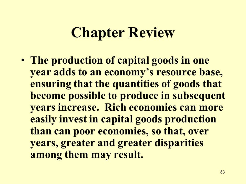 83 Chapter Review The production of capital goods in one year adds to an economy's resource base, ensuring that the quantities of goods that become possible to produce in subsequent years increase.