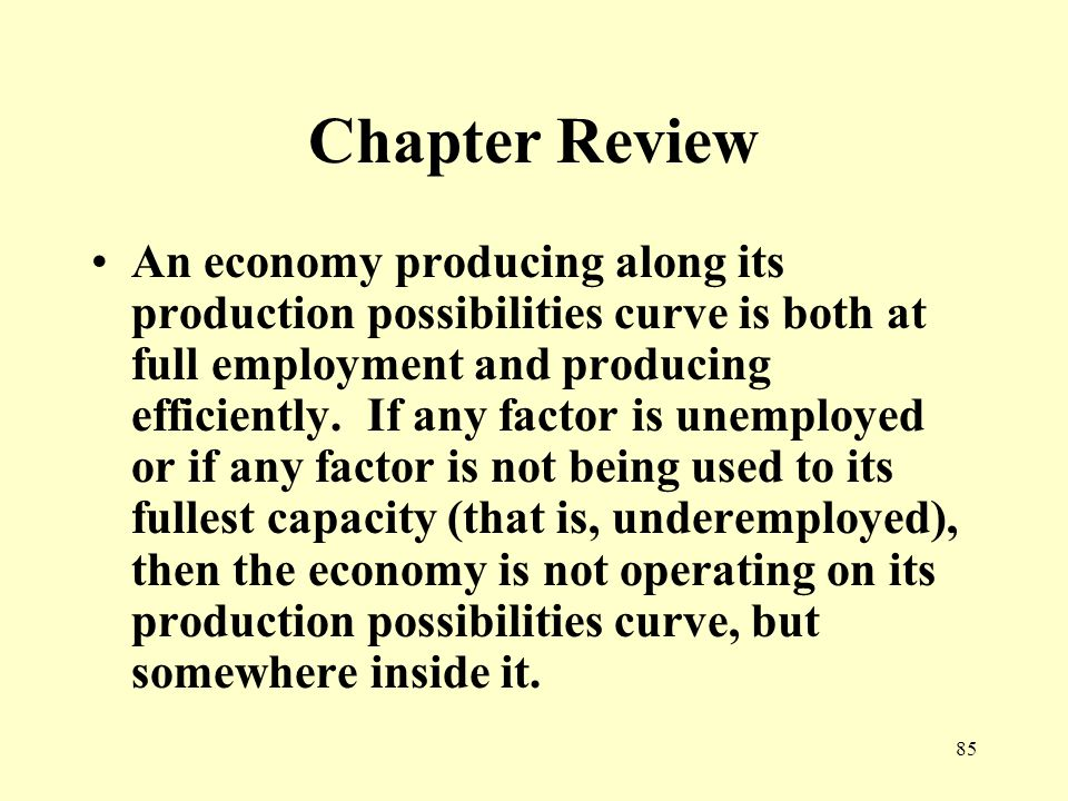 85 Chapter Review An economy producing along its production possibilities curve is both at full employment and producing efficiently.