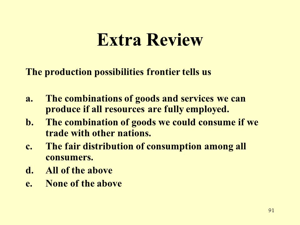 91 Extra Review The production possibilities frontier tells us a.The combinations of goods and services we can produce if all resources are fully employed.