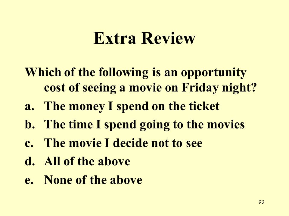 93 Extra Review Which of the following is an opportunity cost of seeing a movie on Friday night.