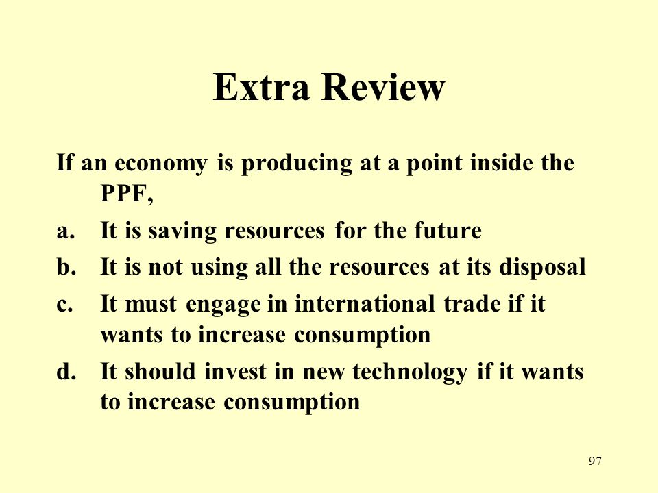 97 Extra Review If an economy is producing at a point inside the PPF, a.It is saving resources for the future b.It is not using all the resources at its disposal c.It must engage in international trade if it wants to increase consumption d.It should invest in new technology if it wants to increase consumption