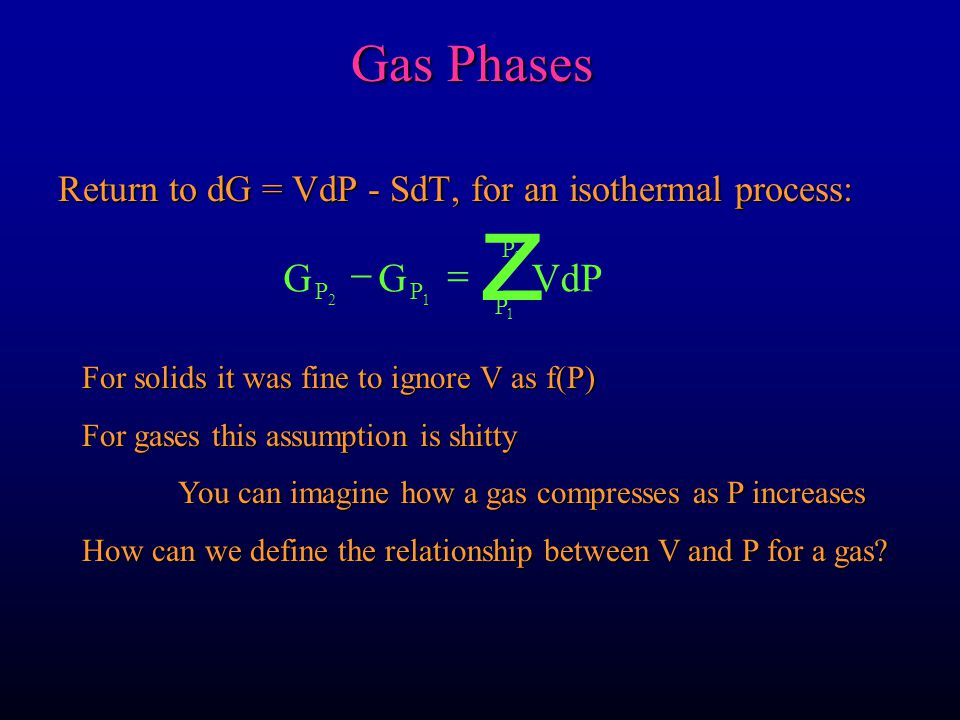 Return to dG = VdP - SdT, for an isothermal process: GGVdP PP P P 21 1 2  z Gas Phases For solids it was fine to ignore V as f(P) For gases this assumption is shitty You can imagine how a gas compresses as P increases How can we define the relationship between V and P for a gas?