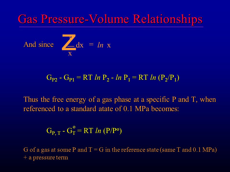 Gas Pressure-Volume Relationships And since G P2 - G P1 = RT ln P 2 - ln P 1 = RT ln (P 2 /P 1 ) Thus the free energy of a gas phase at a specific P and T, when referenced to a standard atate of 0.1 MPa becomes: G P, T - G T = RT ln (P/P o ) G P, T - G T = RT ln (P/P o ) G of a gas at some P and T = G in the reference state (same T and 0.1 MPa) + a pressure term 1 x dxx  z ln o