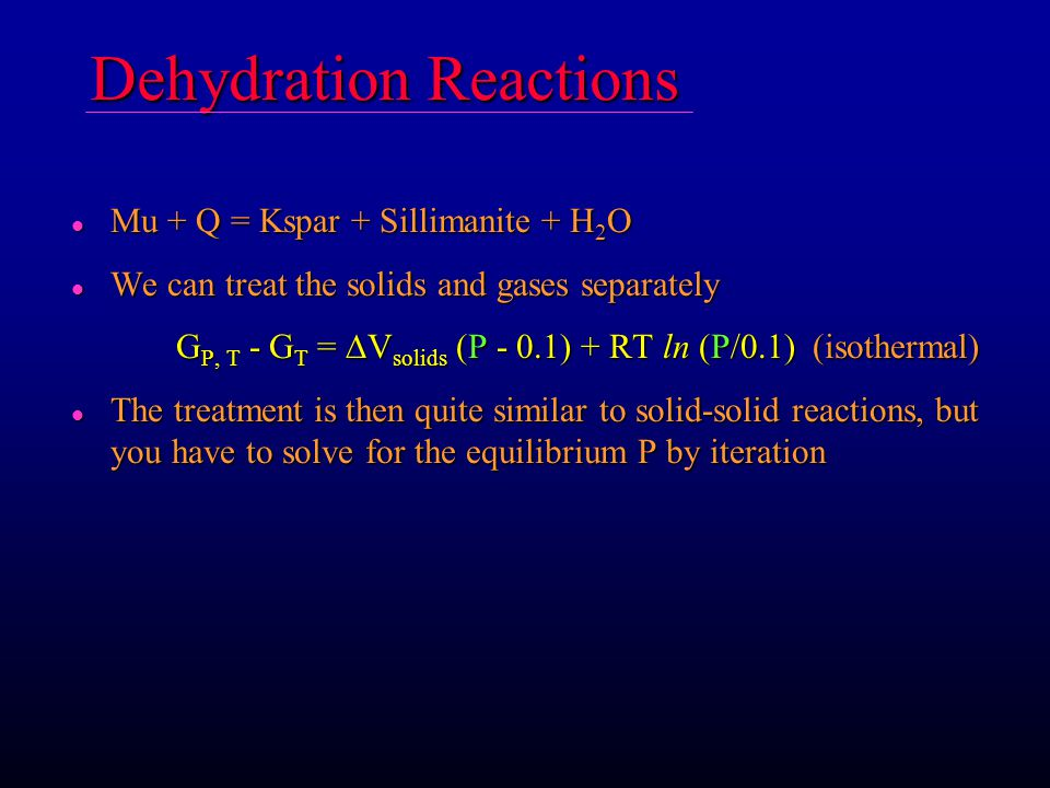 Dehydration Reactions l Mu + Q = Kspar + Sillimanite + H 2 O l We can treat the solids and gases separately G P, T - G T =  V solids (P - 0.1) + RT ln (P/0.1) (isothermal) l The treatment is then quite similar to solid-solid reactions, but you have to solve for the equilibrium P by iteration