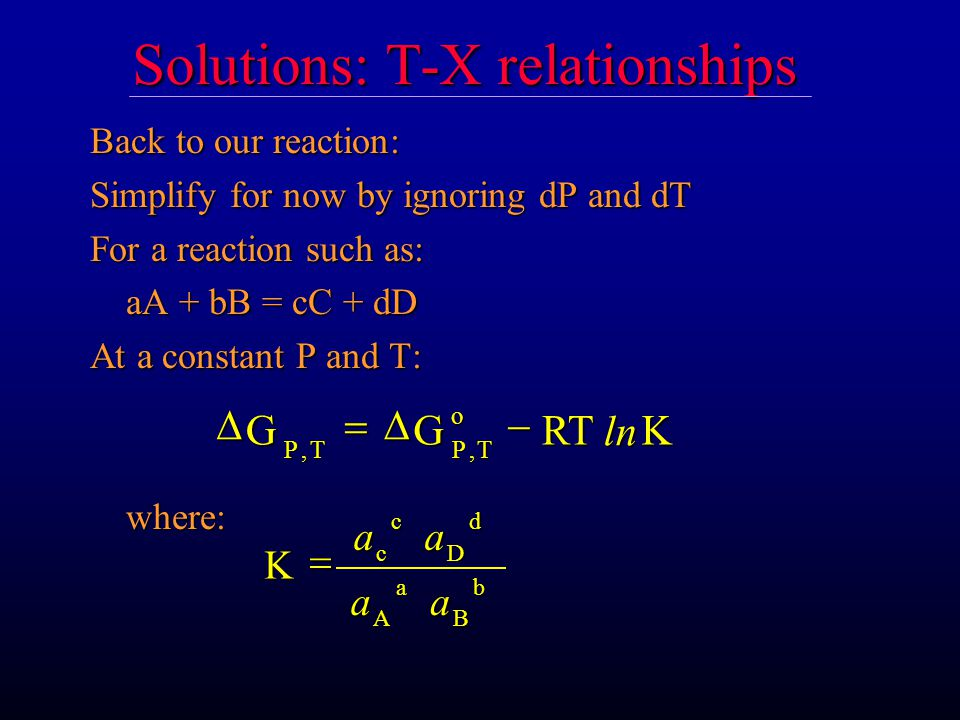 Solutions: T-X relationships Back to our reaction: Simplify for now by ignoring dP and dT For a reaction such as: aA + bB = cC + dD At a constant P and T: where:GGRTK PTPT o,,ln K ccDdA a B b  aa aa