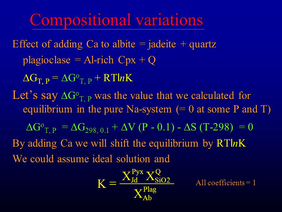 Compositional variations Effect of adding Ca to albite = jadeite + quartz plagioclase = Al-rich Cpx + Q  G T, P =  G o T, P + RT l nK Let's say  G o T, P was the value that we calculated for equilibrium in the pure Na-system (= 0 at some P and T)  G o T, P =  G 298, 0.1 +  V (P - 0.1) -  S (T-298) = 0  G o T, P =  G 298, 0.1 +  V (P - 0.1) -  S (T-298) = 0 By adding Ca we will shift the equilibrium by RT l nK We could assume ideal solution and K JdPyxSiOQAb Plag  XX X 2 All coefficients = 1