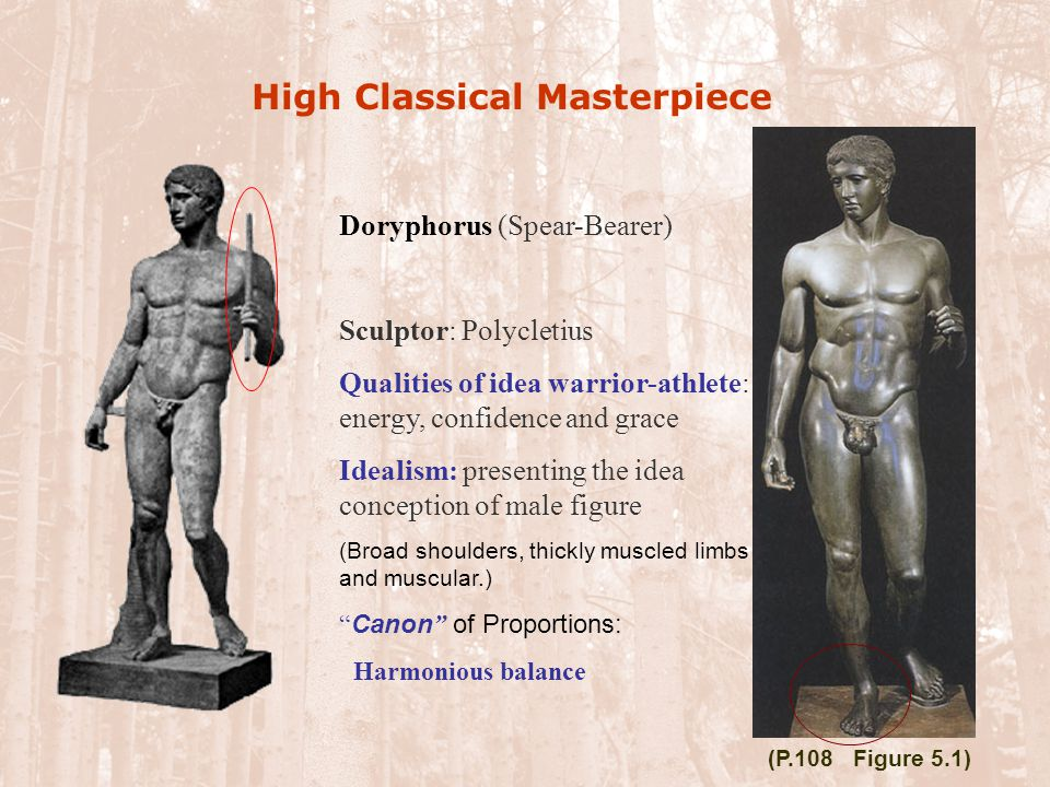 High Classical Masterpiece Doryphorus (Spear-Bearer) Sculptor: Polycletius Qualities of idea warrior-athlete: energy, confidence and grace Idealism: p